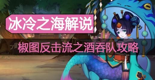 阴阳师冰冷解说:椒图反击流之酒吞队攻略